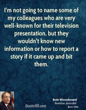 Bob Woodward - I'm not going to name some of my colleagues who are very well-known for their television presentation, but they wouldn't know new information or how to report a story if it came up and bit them.