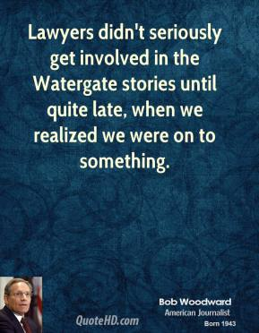 Bob Woodward - Lawyers didn't seriously get involved in the Watergate stories until quite late, when we realized we were on to something.