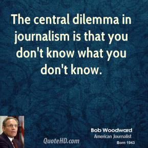 The central dilemma in journalism is that you don't know what you don't know.