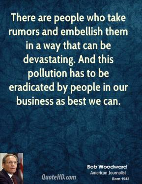 Bob Woodward - There are people who take rumors and embellish them in a way that can be devastating. And this pollution has to be eradicated by people in our business as best we can.