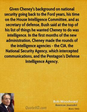 Given Cheney's background on national security going back to the Ford years, his time on the House Intelligence Committee, and as secretary of defense, Bush said at the top of his list of things he wanted Cheney to do was intelligence. In the first months of the new administration, Cheney made the rounds of the intelligence agencies - the CIA, the National Security Agency, which intercepted communications, and the Pentagon's Defense Intelligence Agency.