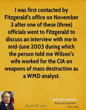 Bob Woodward - I was first contacted by Fitzgerald's office on November 3 after one of these (three) officials went to Fitzgerald to discuss an interview with me in mid-June 2003 during which the person told me Wilson's wife worked for the CIA on weapons of mass destruction as a WMD analyst.