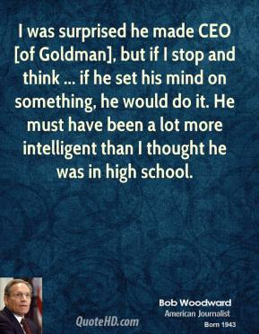 I was surprised he made CEO [of Goldman], but if I stop and think ... if he set his mind on something, he would do it. He must have been a lot more intelligent than I thought he was in high school.