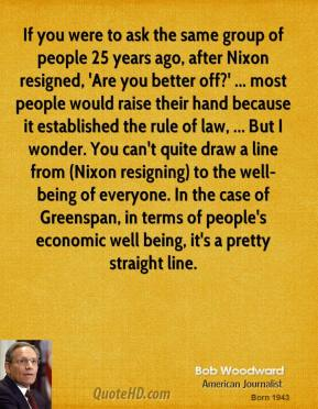If you were to ask the same group of people 25 years ago, after Nixon resigned, 'Are you better off?' ... most people would raise their hand because it established the rule of law, ... But I wonder. You can't quite draw a line from (Nixon resigning) to the well-being of everyone. In the case of Greenspan, in terms of people's economic well being, it's a pretty straight line.