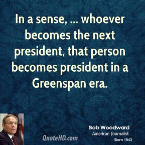 Bob Woodward - In a sense, ... whoever becomes the next president, that person becomes president in a Greenspan era.