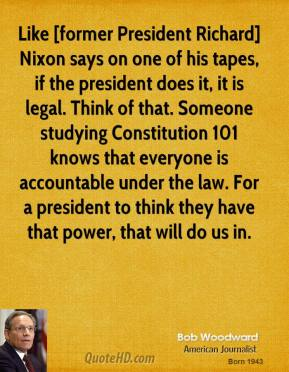 Like [former President Richard] Nixon says on one of his tapes, if the president does it, it is legal. Think of that. Someone studying Constitution 101 knows that everyone is accountable under the law. For a president to think they have that power, that will do us in.