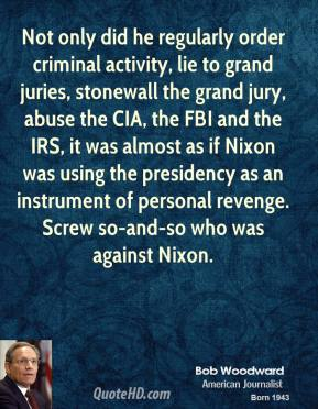Not only did he regularly order criminal activity, lie to grand juries, stonewall the grand jury, abuse the CIA, the FBI and the IRS, it was almost as if Nixon was using the presidency as an instrument of personal revenge. Screw so-and-so who was against Nixon.