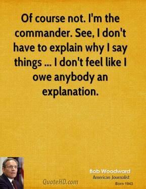 Bob Woodward - Of course not. I'm the commander. See, I don't have to explain why I say things ... I don't feel like I owe anybody an explanation.