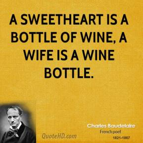 Charles Baudelaire - A sweetheart is a bottle of wine, a wife is a wine bottle.