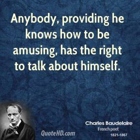 Charles Baudelaire - Anybody, providing he knows how to be amusing, has the right to talk about himself.
