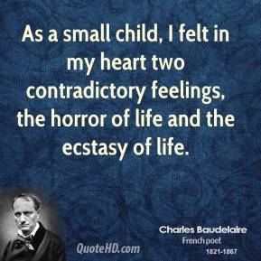 As a small child, I felt in my heart two contradictory feelings, the horror of life and the ecstasy of life.