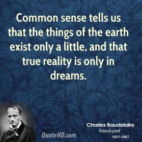 Common sense tells us that the things of the earth exist only a little, and that true reality is only in dreams.