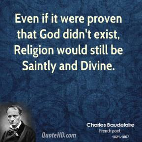 Charles Baudelaire - Even if it were proven that God didn't exist, Religion would still be Saintly and Divine.