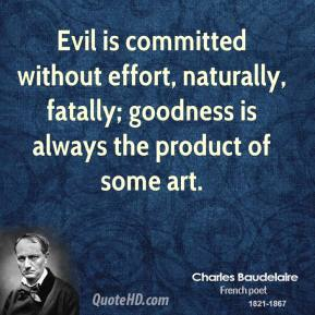 Evil is committed without effort, naturally, fatally; goodness is always the product of some art.