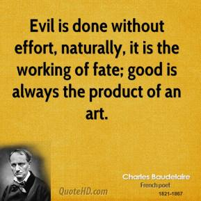 Evil is done without effort, naturally, it is the working of fate; good is always the product of an art.