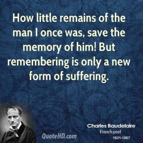Charles Baudelaire - How little remains of the man I once was, save the memory of him! But remembering is only a new form of suffering.