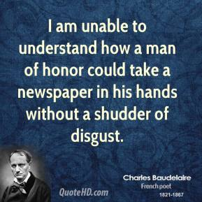 I am unable to understand how a man of honor could take a newspaper in his hands without a shudder of disgust.