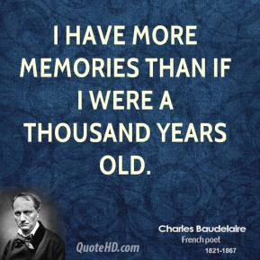 I have more memories than if I were a thousand years old.