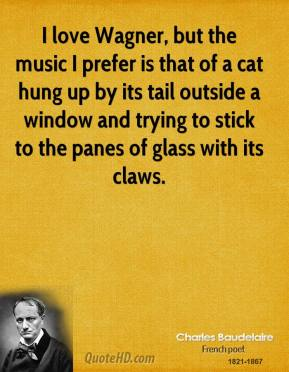 Charles Baudelaire - I love Wagner, but the music I prefer is that of a cat hung up by its tail outside a window and trying to stick to the panes of glass with its claws.