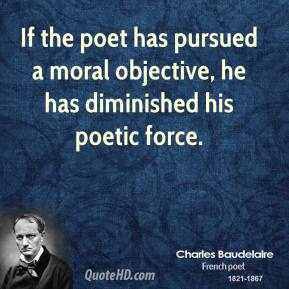 If the poet has pursued a moral objective, he has diminished his poetic force.