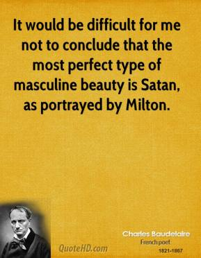 Charles Baudelaire - It would be difficult for me not to conclude that the most perfect type of masculine beauty is Satan, as portrayed by Milton.