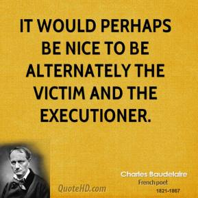 Charles Baudelaire - It would perhaps be nice to be alternately the victim and the executioner.