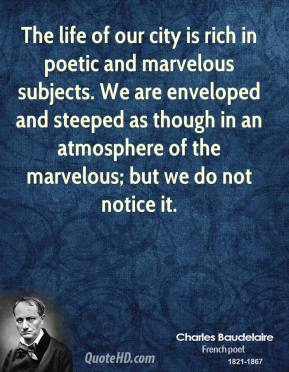 Charles Baudelaire - The life of our city is rich in poetic and marvelous subjects. We are enveloped and steeped as though in an atmosphere of the marvelous; but we do not notice it.