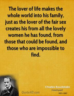Charles Baudelaire - The lover of life makes the whole world into his family, just as the lover of the fair sex creates his from all the lovely women he has found, from those that could be found, and those who are impossible to find.