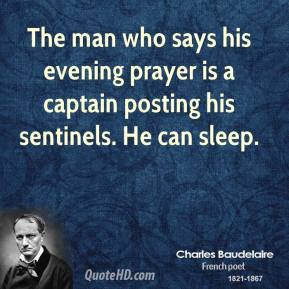 Charles Baudelaire - The man who says his evening prayer is a captain posting his sentinels. He can sleep.