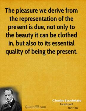 Charles Baudelaire - The pleasure we derive from the representation of the present is due, not only to the beauty it can be clothed in, but also to its essential quality of being the present.