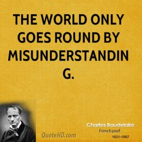 Charles Baudelaire - The world only goes round by misunderstanding.