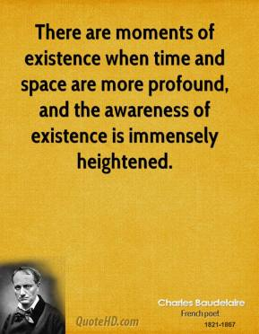 Charles Baudelaire - There are moments of existence when time and space are more profound, and the awareness of existence is immensely heightened.