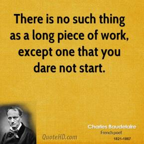 There is no such thing as a long piece of work, except one that you dare not start.