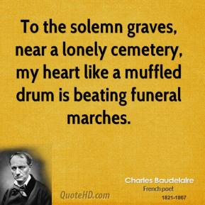 Charles Baudelaire - To the solemn graves, near a lonely cemetery, my heart like a muffled drum is beating funeral marches.