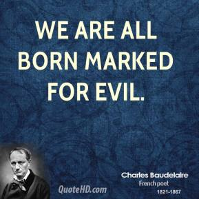 Charles Baudelaire - We are all born marked for evil.