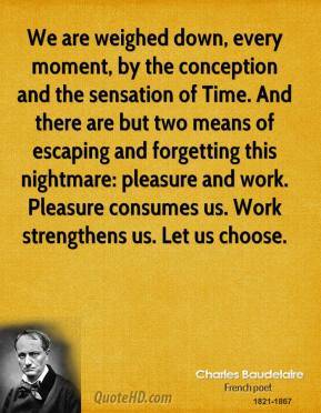 Charles Baudelaire - We are weighed down, every moment, by the conception and the sensation of Time. And there are but two means of escaping and forgetting this nightmare: pleasure and work. Pleasure consumes us. Work strengthens us. Let us choose.
