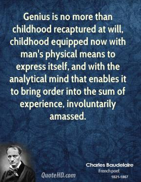 Charles Baudelaire - Genius is no more than childhood recaptured at will, childhood equipped now with man's physical means to express itself, and with the analytical mind that enables it to bring order into the sum of experience, involuntarily amassed.
