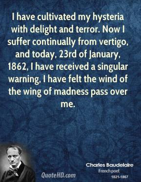 Charles Baudelaire - I have cultivated my hysteria with delight and terror. Now I suffer continually from vertigo, and today, 23rd of January, 1862, I have received a singular warning, I have felt the wind of the wing of madness pass over me.