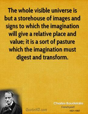 Charles Baudelaire - The whole visible universe is but a storehouse of images and signs to which the imagination will give a relative place and value; it is a sort of pasture which the imagination must digest and transform.