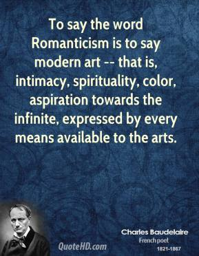 Charles Baudelaire - To say the word Romanticism is to say modern art -- that is, intimacy, spirituality, color, aspiration towards the infinite, expressed by every means available to the arts.
