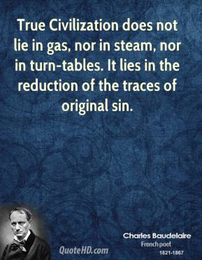 Charles Baudelaire - True Civilization does not lie in gas, nor in steam, nor in turn-tables. It lies in the reduction of the traces of original sin.
