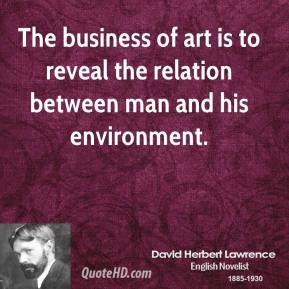 The business of art is to reveal the relation between man and his environment.