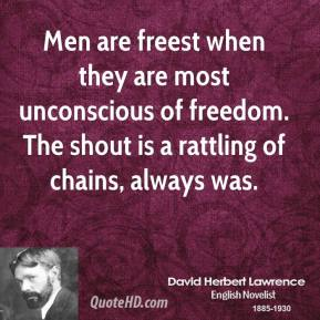 David Herbert Lawrence - Men are freest when they are most unconscious of freedom. The shout is a rattling of chains, always was.