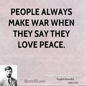 David Herbert Lawrence - People always make war when they say they love peace.