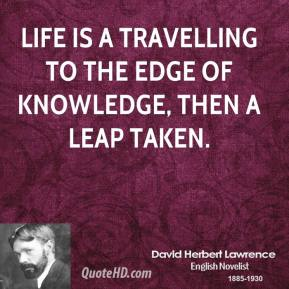 David Herbert Lawrence - Life is a travelling to the edge of knowledge, then a leap taken.