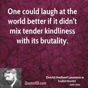 David Herbert Lawrence - One could laugh at the world better if it didn't mix tender kindliness with its brutality.