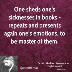 One sheds one's sicknesses in books - repeats and presents again one's emotions, to be master of them.