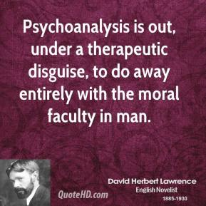 David Herbert Lawrence - Psychoanalysis is out, under a therapeutic disguise, to do away entirely with the moral faculty in man.