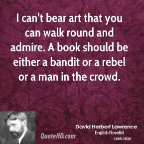 David Herbert Lawrence - I can't bear art that you can walk round and admire. A book should be either a bandit or a rebel or a man in the crowd.