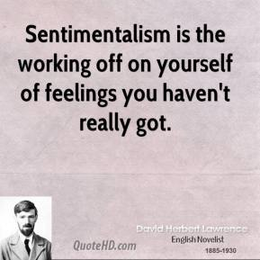 Sentimentalism is the working off on yourself of feelings you haven't really got.